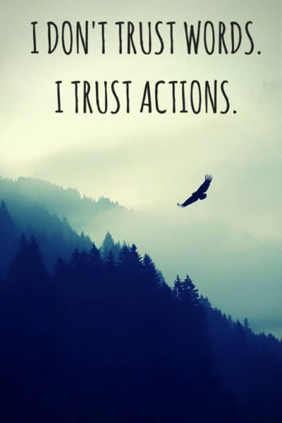 I don't trust words. I trust actions.