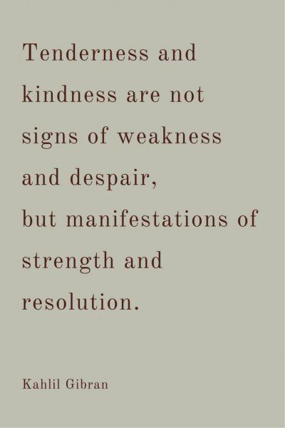 Thenderness and kindness are not signs of weakness and despair, but manifestations of strength and resolution. Kahlil Gibran