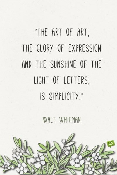 The art of art, the glory of expression and the sunshine of the light of letters, is simplicity. Walt Whitman.