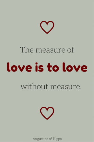 The measure of love is to love without measure. Augustine of Hippo