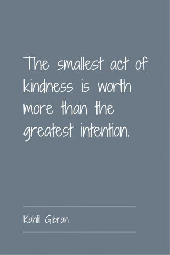 The smallest act of kindness is worth more than the greatest intention. Kahlil Gibran