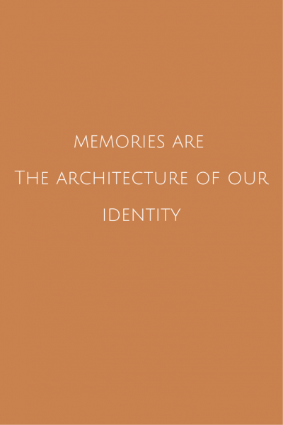 Memories are the architecture of our identity.