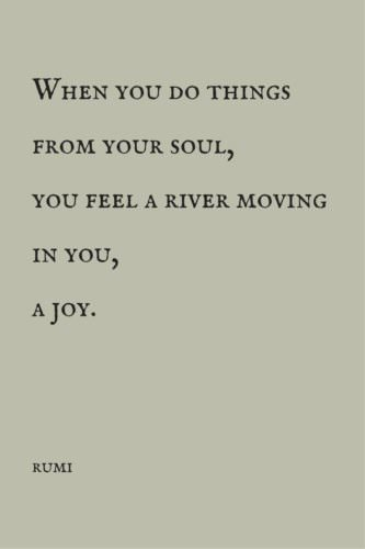 When you do things from your soul, you feel a river moving in you, a joy. Rumi