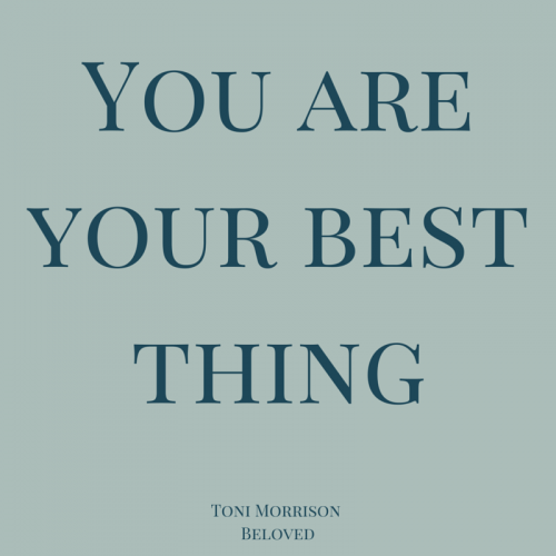 You are your best thing. Toni Morrison, Beloved