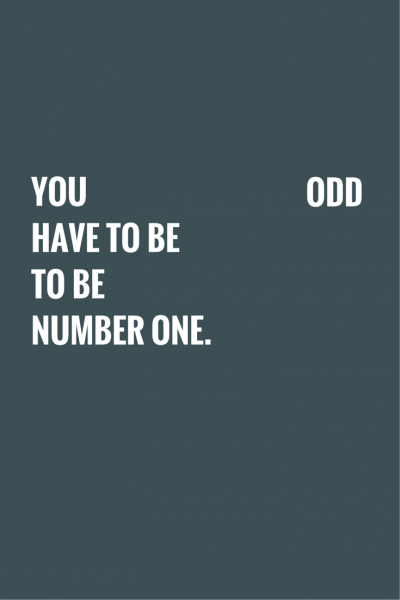 You have to be odd to be number one. Dr. Seuss.