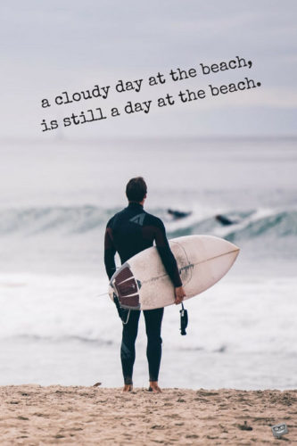A cloudy day at the beach, is still a day at the beach.