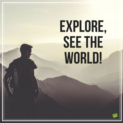 Explore, see the world!
