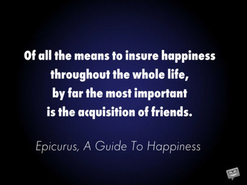 Of all the means to insure happiness throughout the whole life, by far the most important is the acquisition of friends. Epicurus, A Guide To Happiness