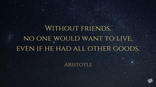 Without friends, no one would want to live, even if he had all other goods. Aristotle