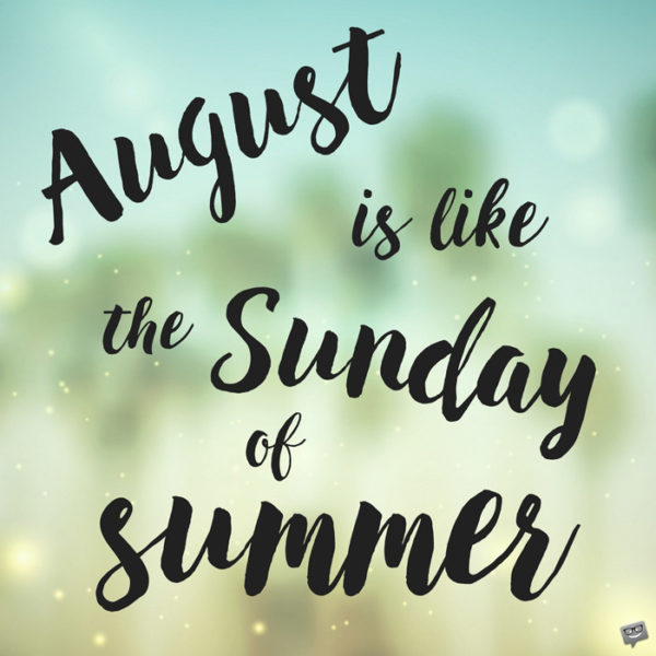 August is like the Sunday of summer.