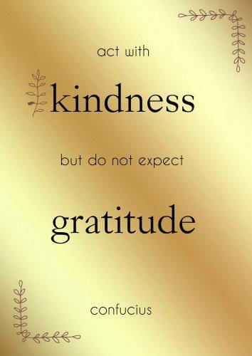 Act with kindness but do not expect gratitude. Confucius.