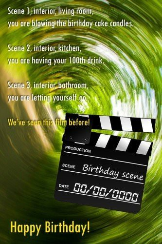 Scene 1, interior, living room, you are blowing the birthday cake candles. Scene 2, interior, kitchen, you are having your 100th drink. Scene 3, interior, bathroom, you are letting yourself go. We've seen this film before!