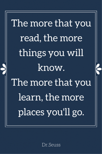 The more that you read, the more things you will know. The more that you learn, the more places you'll go. Dr. Seuss.