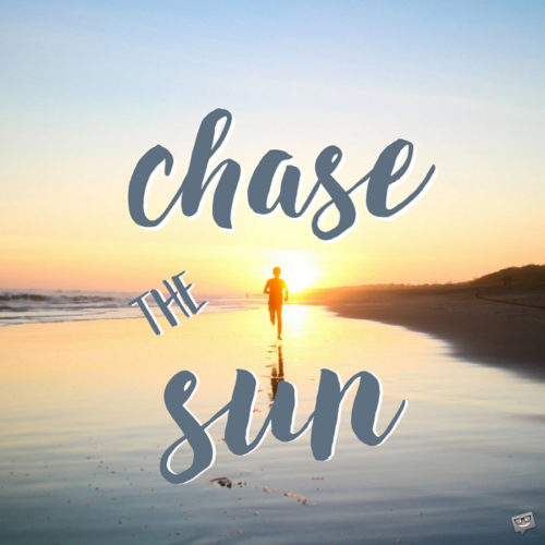Chase the sun.