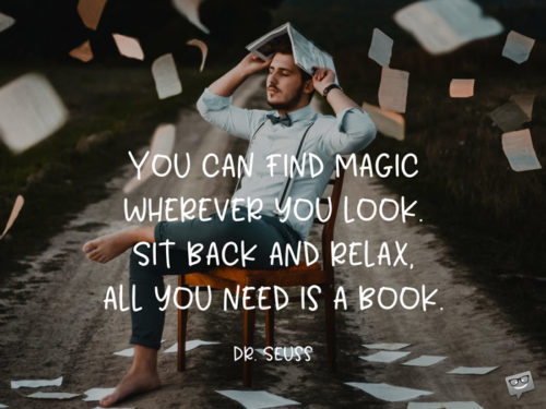 You can find magic wherever you look. Sit back and relax, all you need is a book. Dr. Seuss.