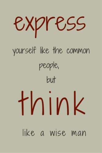 Express yourself like the common people, but think like a wise man.