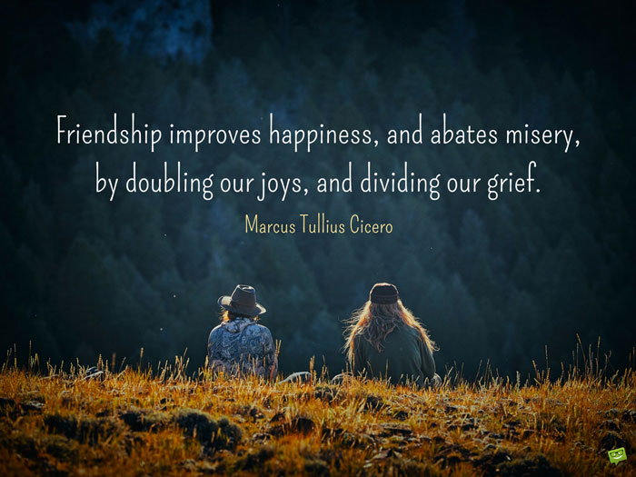 Friendship improves happiness, and abates misery, by doubling our joys, and dividing our grief. Marcus Tullius Cicero