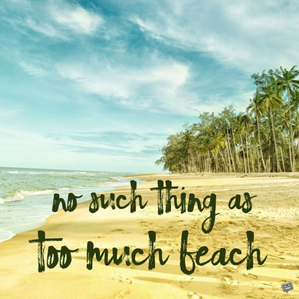 No such thing as too much beach.