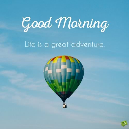 Good morning. Life is a great adventure.