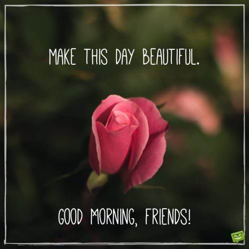 Make this day beautiful. Good morning, friends.