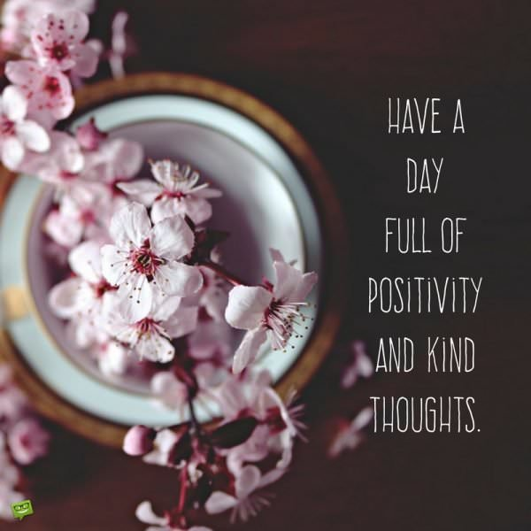 Have a day full of positivity and kind thoughts.