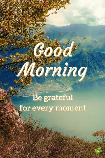 Good Morning. Be grateful for every moment.