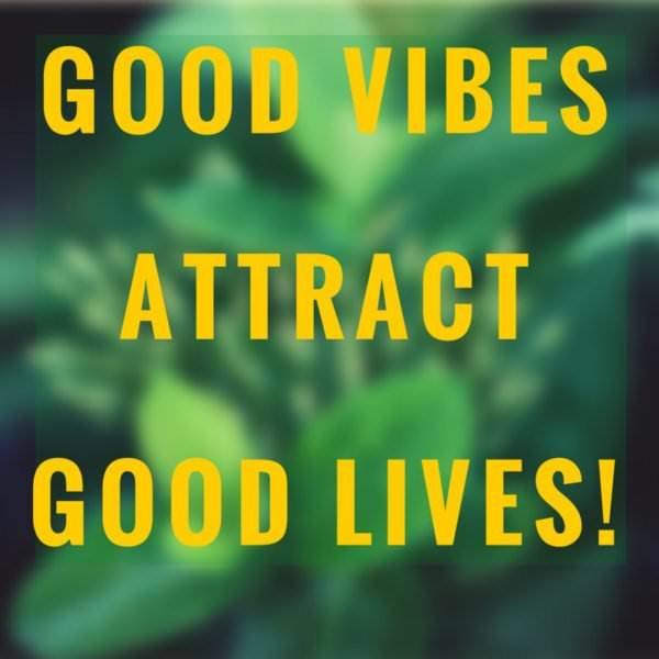 Good Vibes Attract Good Lives!