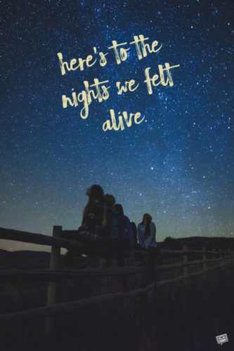 Here's to the nights we felt alive.