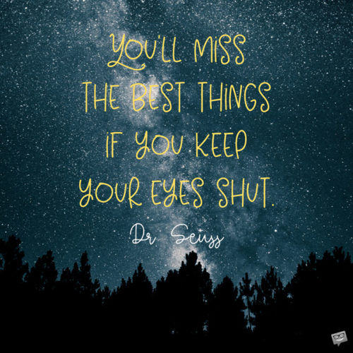 You'll miss the best things if you keep your eyes shut. Dr. Seuss