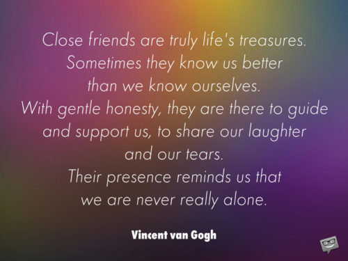 Close friends are truly life's treasures. Sometimes they know us better than we know ourselves. With gentle honesty, they are there to guide and support us, to share our laughter and our tears. Their presence reminds us that we are never really alone. Vincent van Gogh