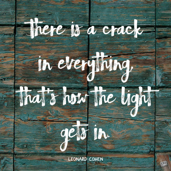 There is a crack, a crack in everything That's how the light gets in. Leonard Cohen, Anthem.