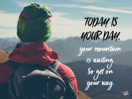 Today is your day, your mountain is waiting., so get on your way. Dr. Seuss