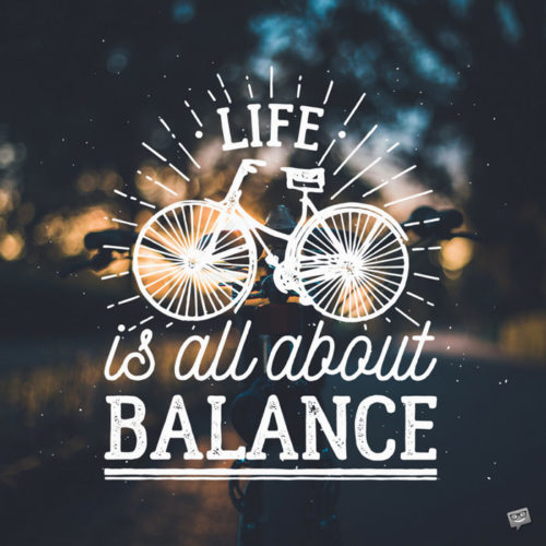 Life is all about balance.