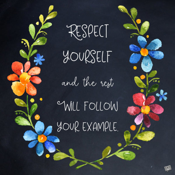 Respect yourself and the rest will follow your example.