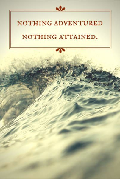 Nothing adventured. Nothing attained.