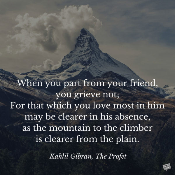 When you part from your friend, you grieve not; For that which you love most in him may be clearer in his absence, as the mountain to the climber is clearer from the plain. Kahlil Gibran