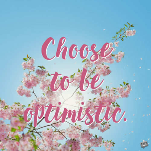 Choose to be optimistic.