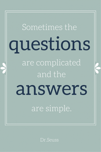 Sometimes the quotestions are complicated and the answers are simple. Dr. Seuss.