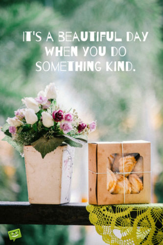 It's a beautiful day when you do something kind.
