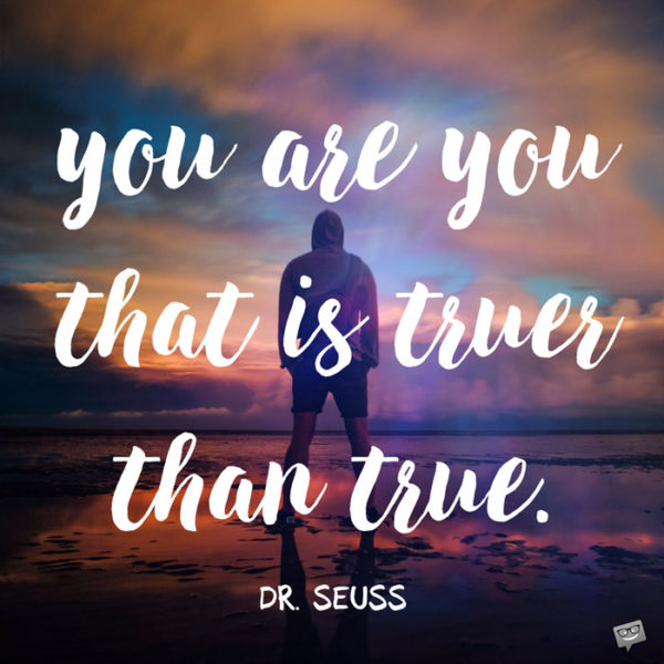 You are you. That is truer than true. Dr. Seuss.