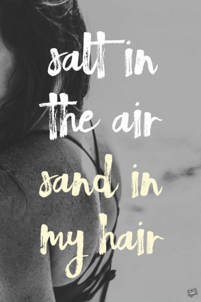 salt in the air sand in my hair.