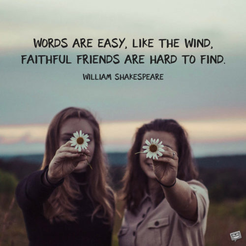 Words are easy, like the wind; Faithful friends are hard to find. William Shakespeare