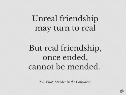 Unreal friendship may turn to real But real friendship, once ended, cannot be mended. T.S. Eliot, Murder in the Cathedral