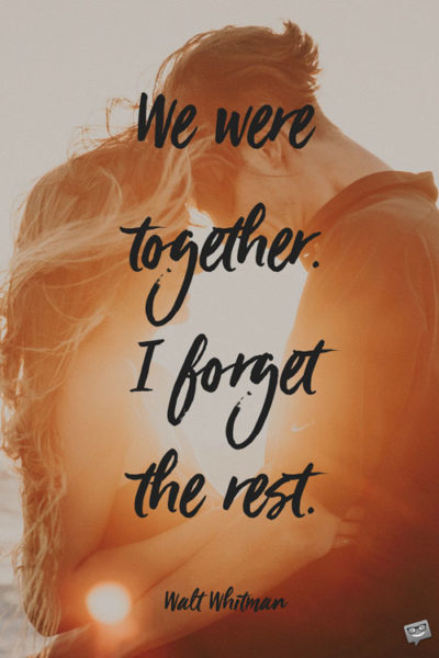 We were together. I forget the rest. Walt Whitman