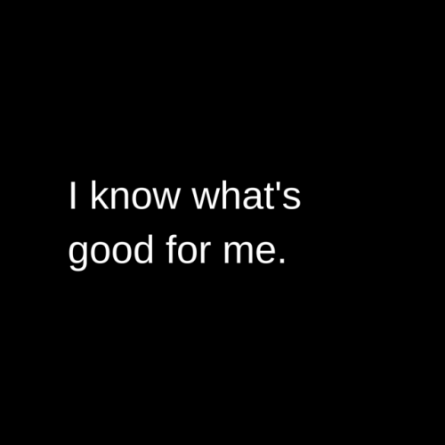 I know what's good for me.
