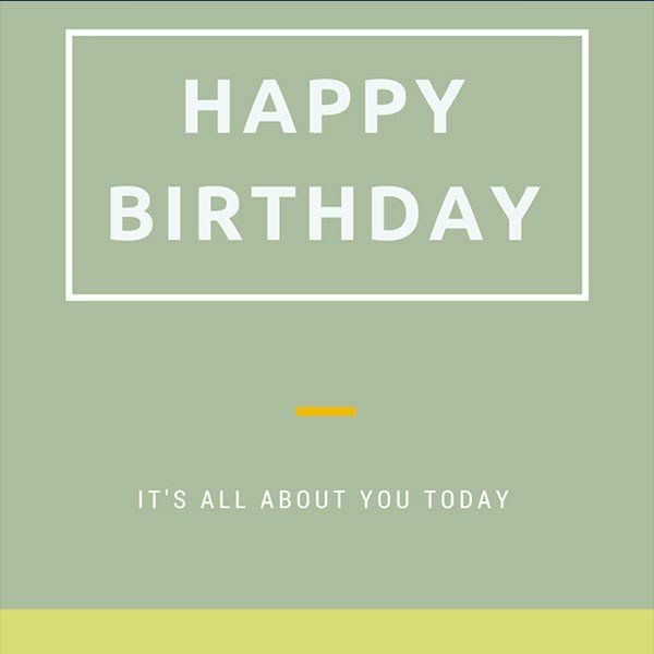 Happy Birthday! It's all about you today!