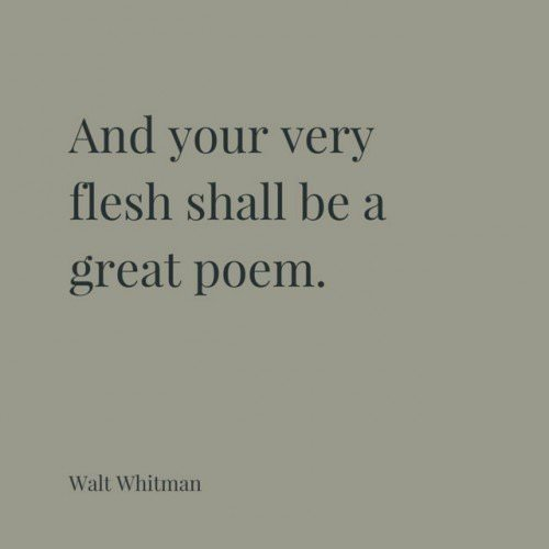 And your very flesh shall be a great poem. Walt Whitman