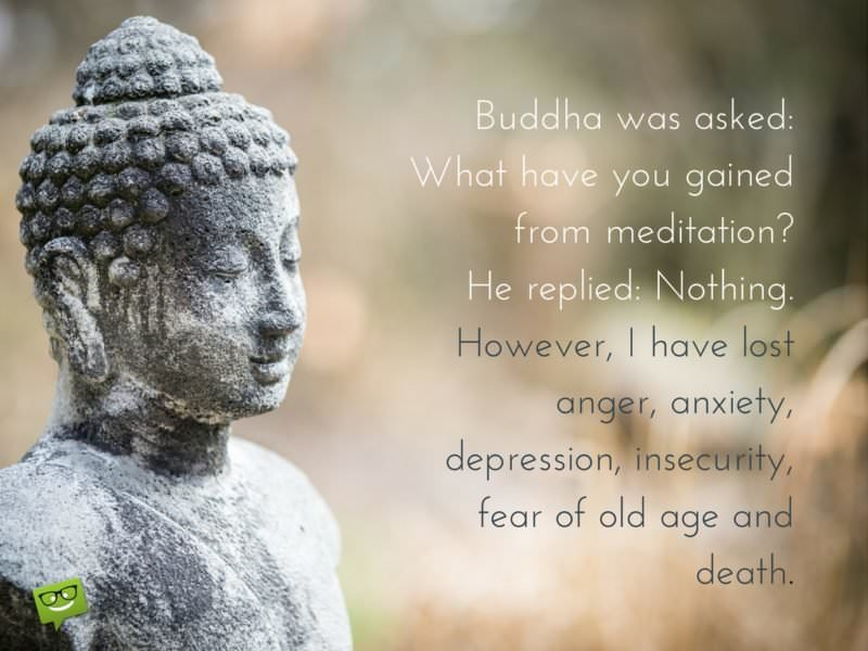 Buddha was asked: What have you gained from meditation?  He replied: Nothing.  However, I have lost anger, anxiety, depression, insecurity, fear of old age and death.