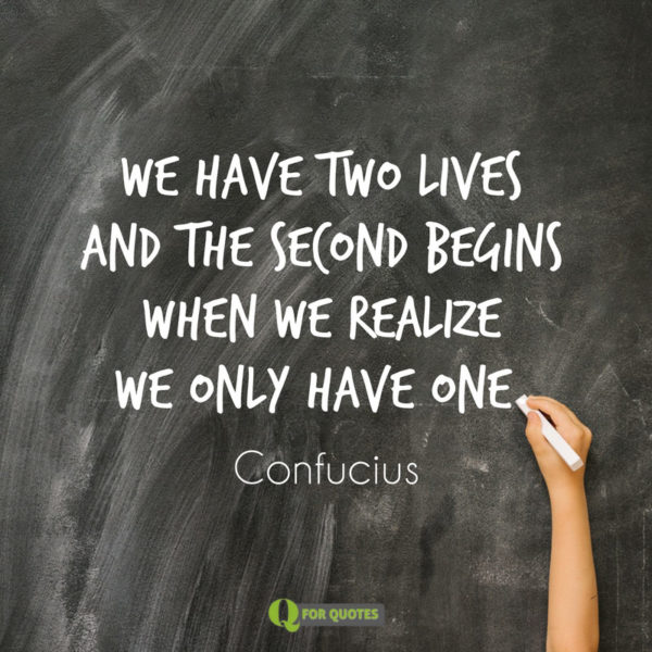 We have two lives and the second begins when we realize we only have one. Confucius