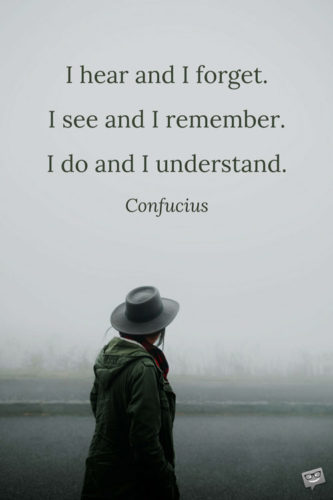 I hear and I forget. I see and I remember. I do and I understand. Confucius
